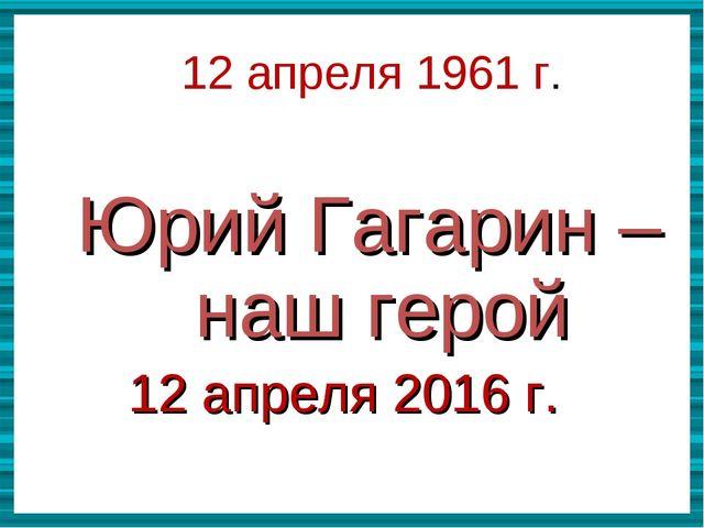 Юрий Гагарин –наш герой  Юрий Гагарин –наш герой 12 апреля 2016 г.