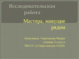Мастера, живущие рядом Выполнила: Черепанова Мария ученица 5 класса МБОУ «2-П