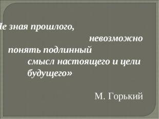 « Не зная прошлого, невозможно понять подлинный смысл настоящего и цели буду