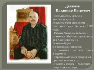 Данилов Владимир Петрович Преподаватель детской школы искусств по классу баян