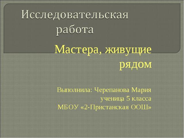 Мастера, живущие рядом Выполнила: Черепанова Мария ученица 5 класса МБОУ «2-П...