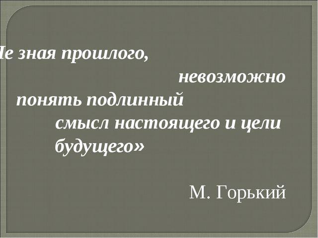 « Не зная прошлого, невозможно понять подлинный смысл настоящего и цели буду...