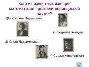 Кого из известных женщин математиков прозвали «принцессой науки»? 1)Екатерина