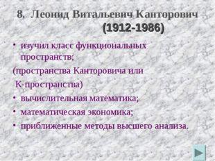 8. Леонид Витальевич Канторович (1912-1986) изучил класс функциональных прост