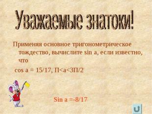 Применяя основное тригонометрическое тождество, вычислите sin a, если известн