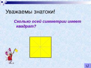 Уважаемы знатоки! Сколько осей симметрии имеет квадрат?