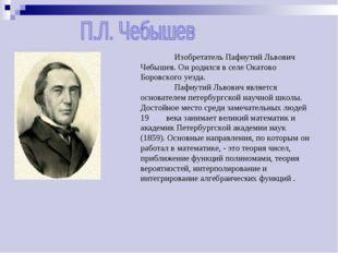 Изобретатель Пафнутий Львович Чебышев. Он родился в селе Окатово Боровского