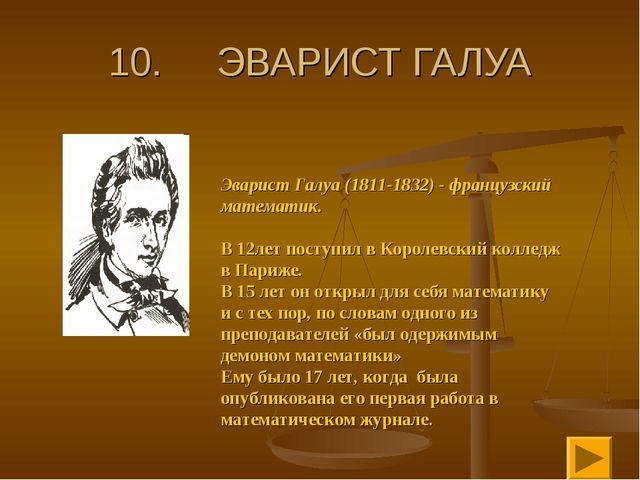 10. ЭВАРИСТ ГАЛУА Эварист Галуа (1811-1832) - французский математик. В 12лет...