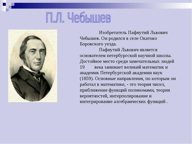 Изобретатель Пафнутий Львович Чебышев. Он родился в селе Окатово Боровского...
