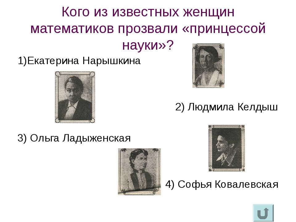Кого из известных женщин математиков прозвали «принцессой науки»? 1)Екатерина...