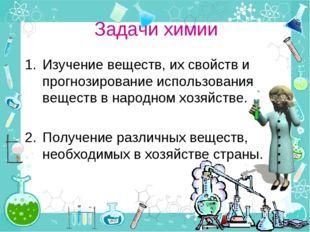 Задачи химии Изучение веществ, их свойств и прогнозирование использования вещ