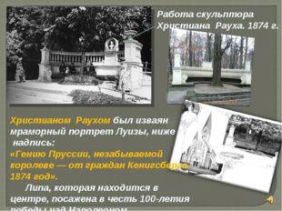 Христианом Раухом был изваян мраморный портрет Луизы, ниже надпись: «Гению П