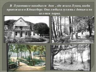 В Луизенвале находился дом , где жила Луиза, когда приезжала в Кёнигсберг. Он