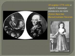 10 марта 1776 года в городе Ганновере появилась на свет Луиза Августа Вильгел