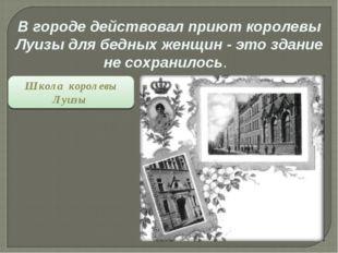 В городе действовал приют королевы Луизы для бедных женщин - это здание не со