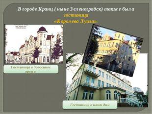 В городе Кранц ( ныне Зеленоградск) также была гостиница «Королева Луиза». Го
