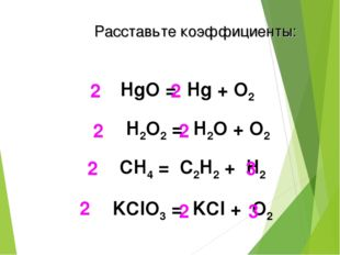 HgO = Hg + O2 2 2 H2O2 = H2О + O2 2 2 СH4 = C2H2 + H2 2 3 KClO3 = KCl + O2 2