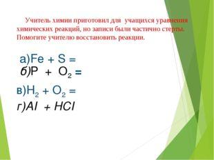 б)P + O2 = в)H2 + O2 = г)AI + HCI а)Fe + S = Учитель химии приготовил для уча