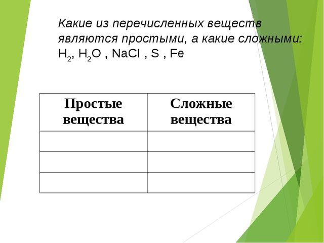 Какие из перечисленных веществ являются простыми, а какие сложными: Н2, Н2О ,...