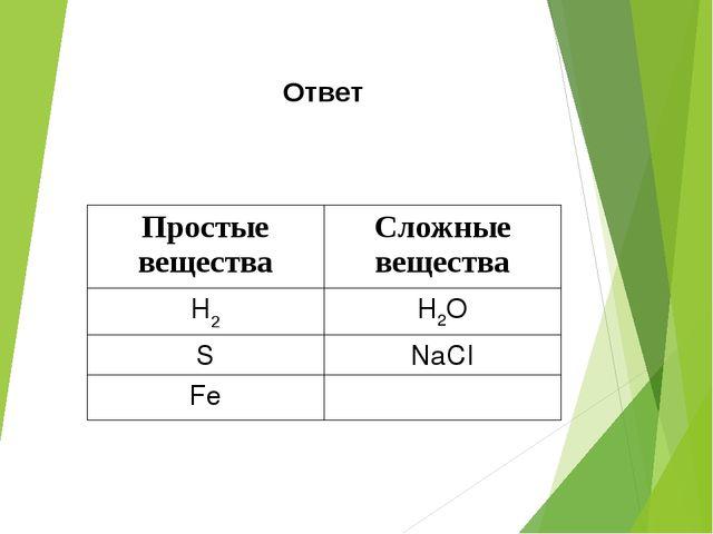 Ответ Простые веществаСложные вещества Н2Н2О SNаСІ Fе