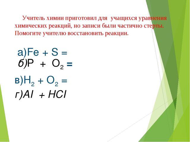 б)P + O2 = в)H2 + O2 = г)AI + HCI а)Fe + S = Учитель химии приготовил для уча...