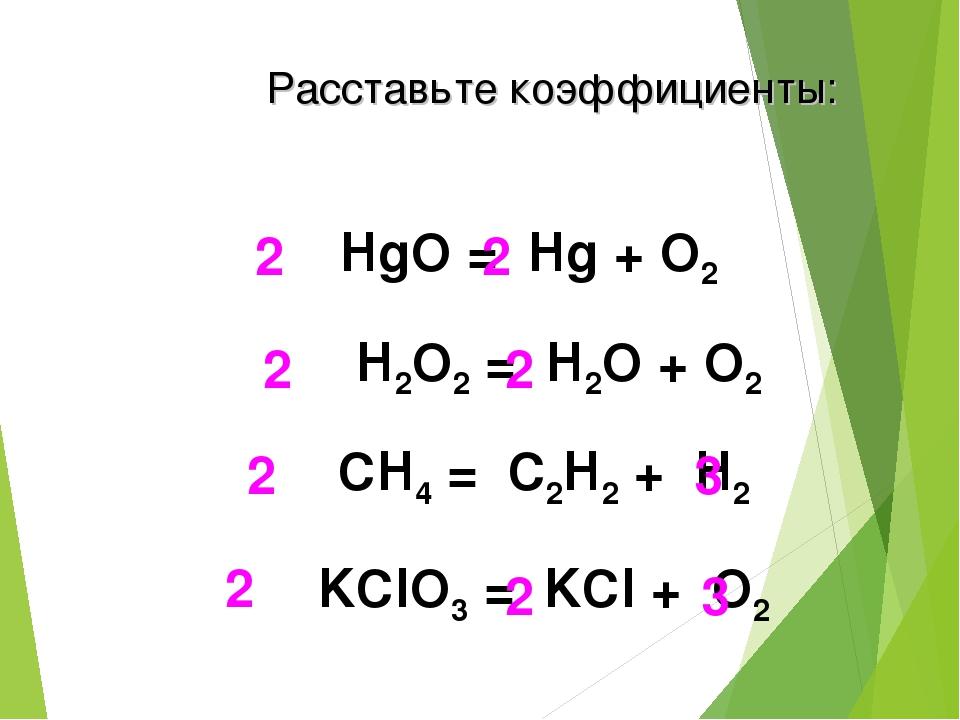 HgO = Hg + O2 2 2 H2O2 = H2О + O2 2 2 СH4 = C2H2 + H2 2 3 KClO3 = KCl + O2 2...