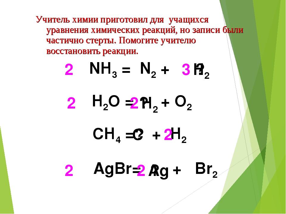 H2 3 NH3 = N2 + 2 H2O = + O2 2 2 СH4 = + H2 2 AgBr= + Br2 2 2 H2 ? ? ? C ? Ag...