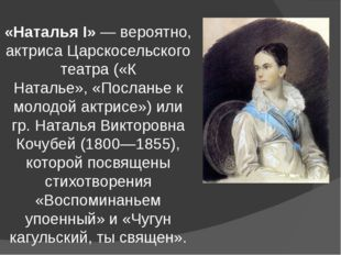 «Наталья I»— вероятно, актриса Царскосельского театра («К Наталье»,«Послань