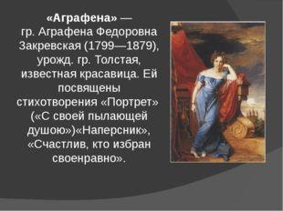«Аграфена»— гр.Аграфена Федоровна Закревская(1799—1879), урожд. гр. Толста