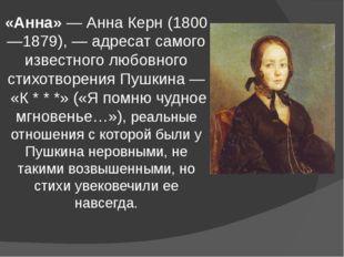 «Анна»—Анна Керн(1800—1879),— адресат самого известного любовного стихотв