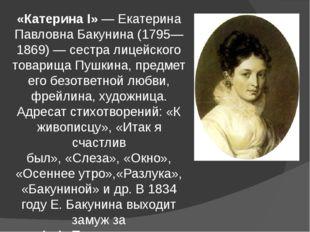 «Катерина I»—Екатерина Павловна Бакунина(1795—1869)— сестра лицейского то