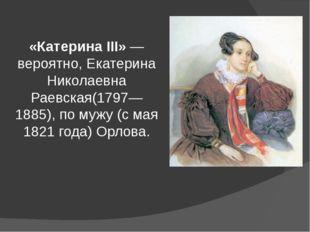«Катерина III»— вероятно,Екатерина Николаевна Раевская(1797—1885), по мужу