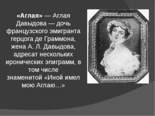«Аглая»— Аглая Давыдова— дочь французского эмигранта герцога де Граммона, ж