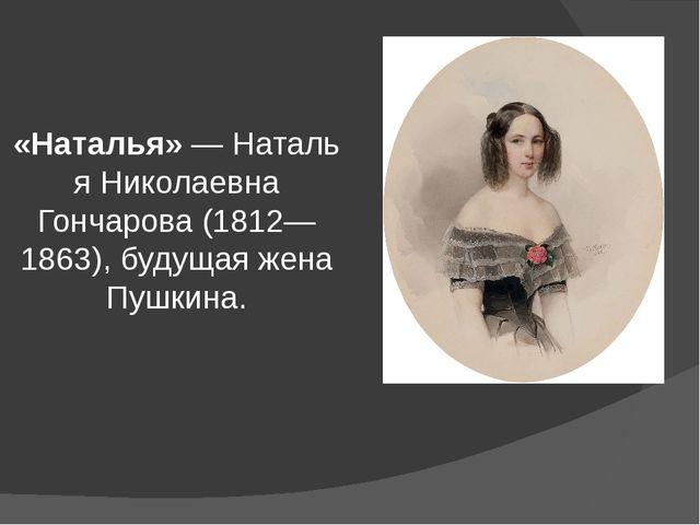 «Наталья»—Наталья Николаевна Гончарова(1812—1863), будущая жена Пушкина.