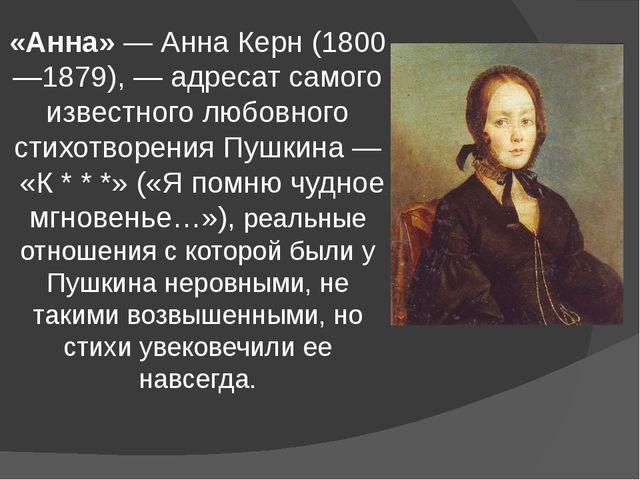 «Анна»—Анна Керн(1800—1879),— адресат самого известного любовного стихотв...