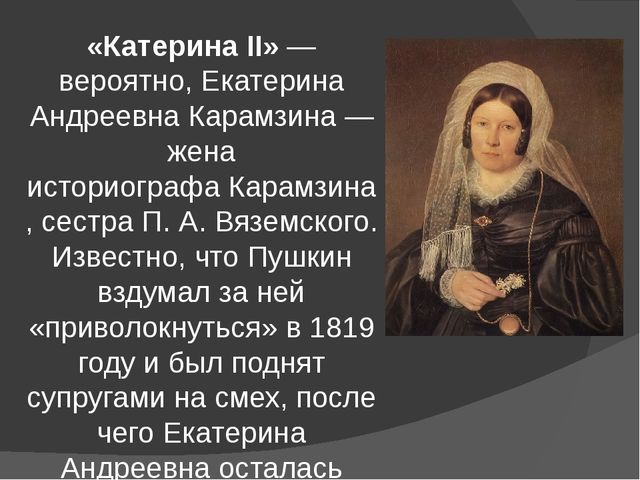 «Катерина II»— вероятно,Екатерина Андреевна Карамзина— жена историографаК...
