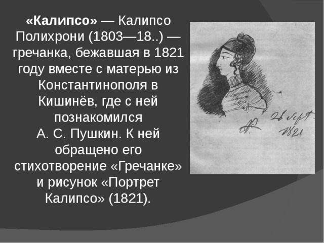 «Калипсо»— Калипсо Полихрони(1803—18..)— гречанка, бежавшая в 1821 году вм...