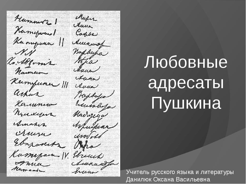 Любовные адресаты Пушкина Учитель русского языка и литературы Данилюк Оксана...