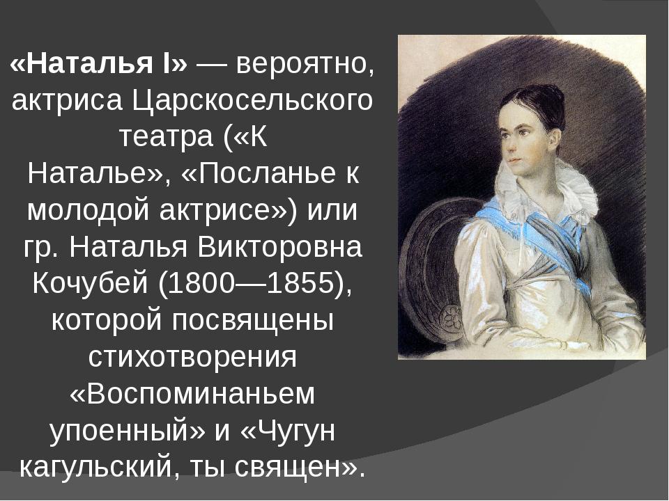 «Наталья I»— вероятно, актриса Царскосельского театра («К Наталье»,«Послань...