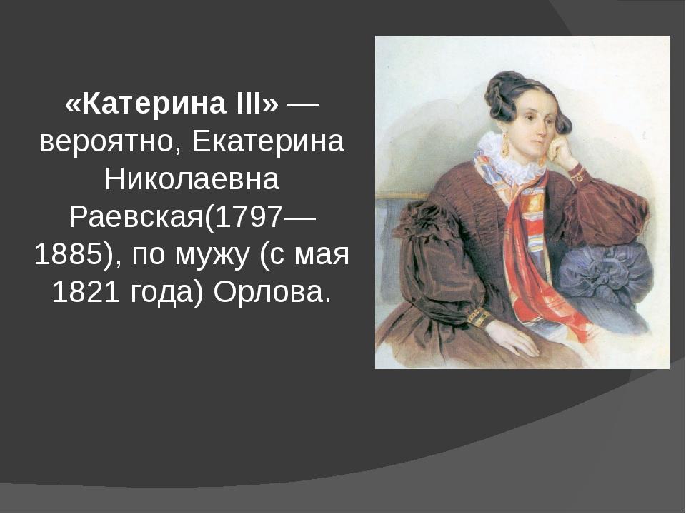 «Катерина III»— вероятно,Екатерина Николаевна Раевская(1797—1885), по мужу...