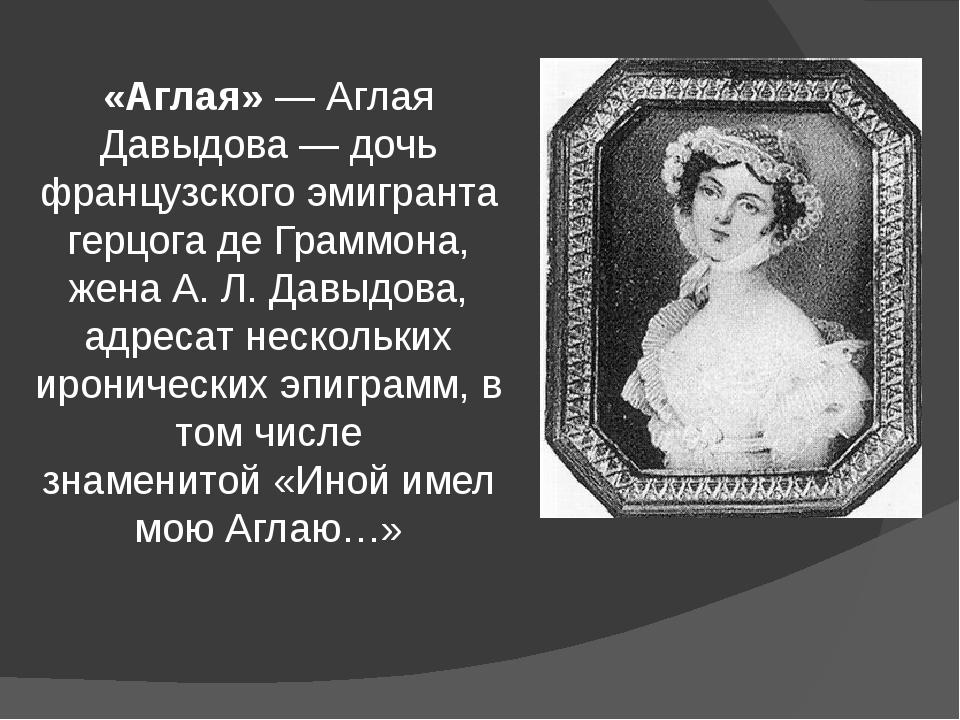 «Аглая»— Аглая Давыдова— дочь французского эмигранта герцога де Граммона, ж...