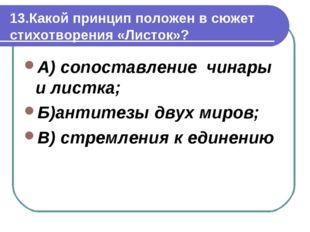 13.Какой принцип положен в сюжет стихотворения «Листок»? А) сопоставление чин