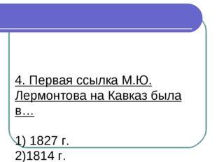 4. Первая ссылка М.Ю. Лермонтова на Кавказ была в… 1) 1827 г. 2)1814 г. 3)183