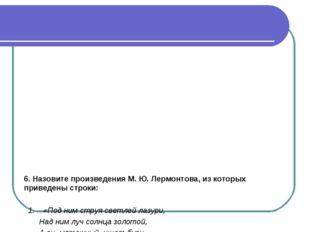 6. Назовите произведения М. Ю. Лермонтова, из которых приведены строки: 1. «П