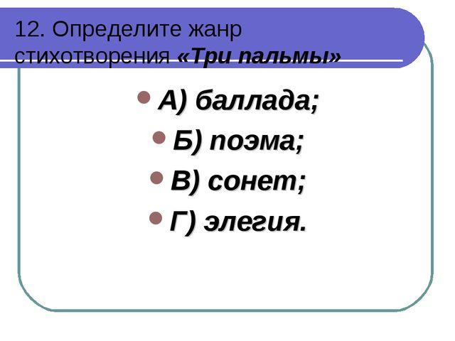12. Определите жанр стихотворения «Три пальмы» А) баллада; Б) поэма; В) сонет...