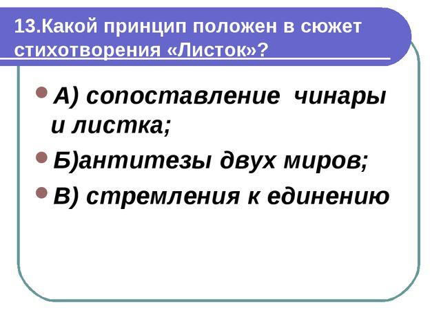 13.Какой принцип положен в сюжет стихотворения «Листок»? А) сопоставление чин...