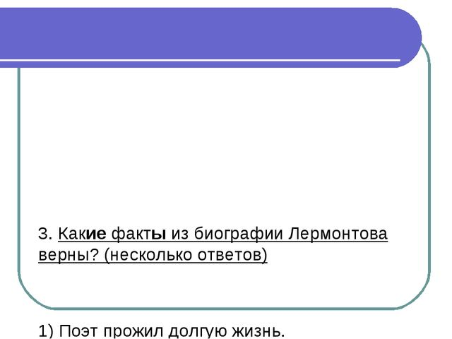 3. Какие факты из биографии Лермонтова верны? (несколько ответов) 1) Поэт про...