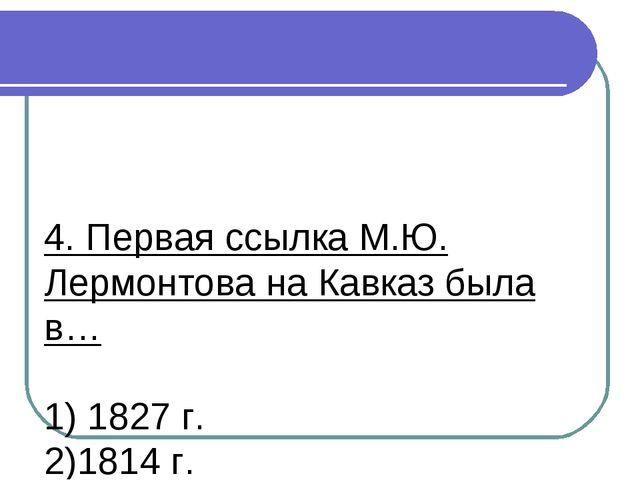 4. Первая ссылка М.Ю. Лермонтова на Кавказ была в… 1) 1827 г. 2)1814 г. 3)183...