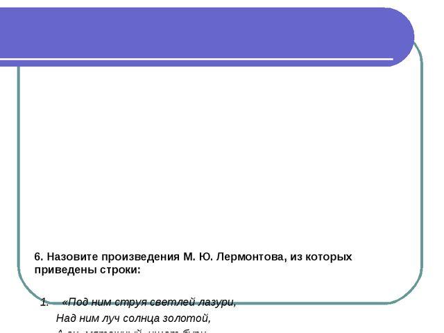 6. Назовите произведения М. Ю. Лермонтова, из которых приведены строки: 1. «П...