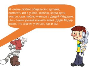 Я очень люблю общаться с детьми, помогать им в учёбе, люблю, когда дети учатс
